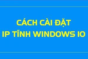Cách cài đặt ip tĩnh cho máy tính Windows